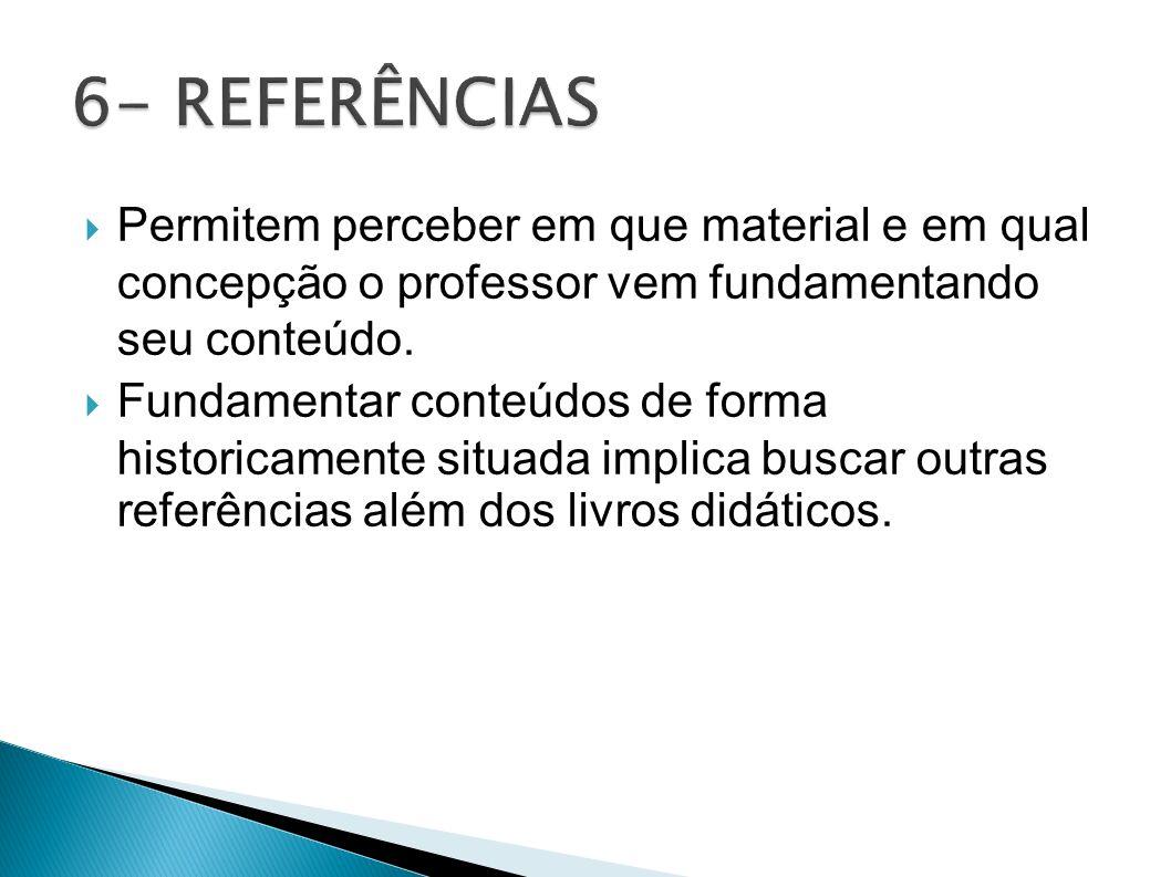 6- REFERÊNCIAS Permitem perceber em que material e em qual concepção o professor vem fundamentando seu conteúdo.
