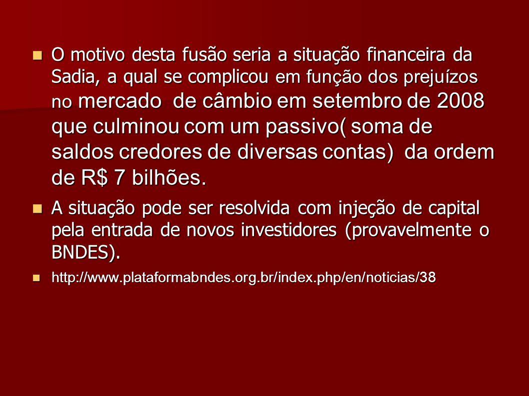 O motivo desta fusão seria a situação financeira da Sadia, a qual se complicou em função dos prejuízos no mercado de câmbio em setembro de 2008 que culminou com um passivo( soma de saldos credores de diversas contas) da ordem de R$ 7 bilhões.
