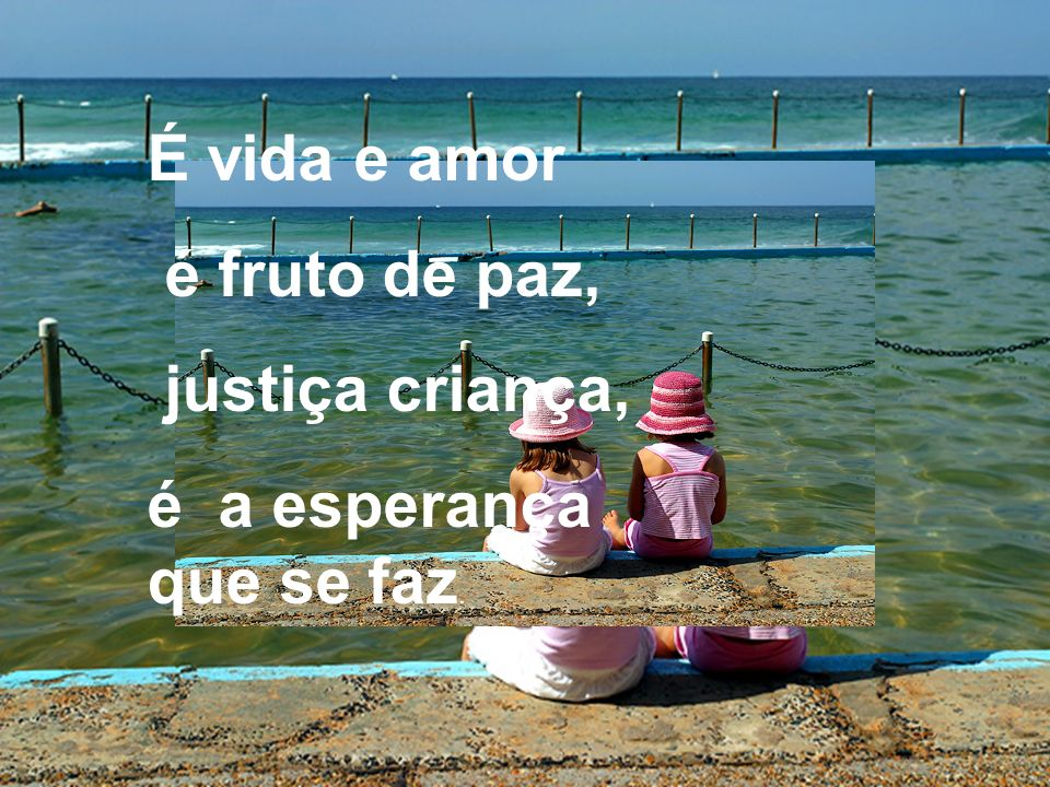É vida e amor é fruto de paz, justiça criança, é a esperança que se faz.