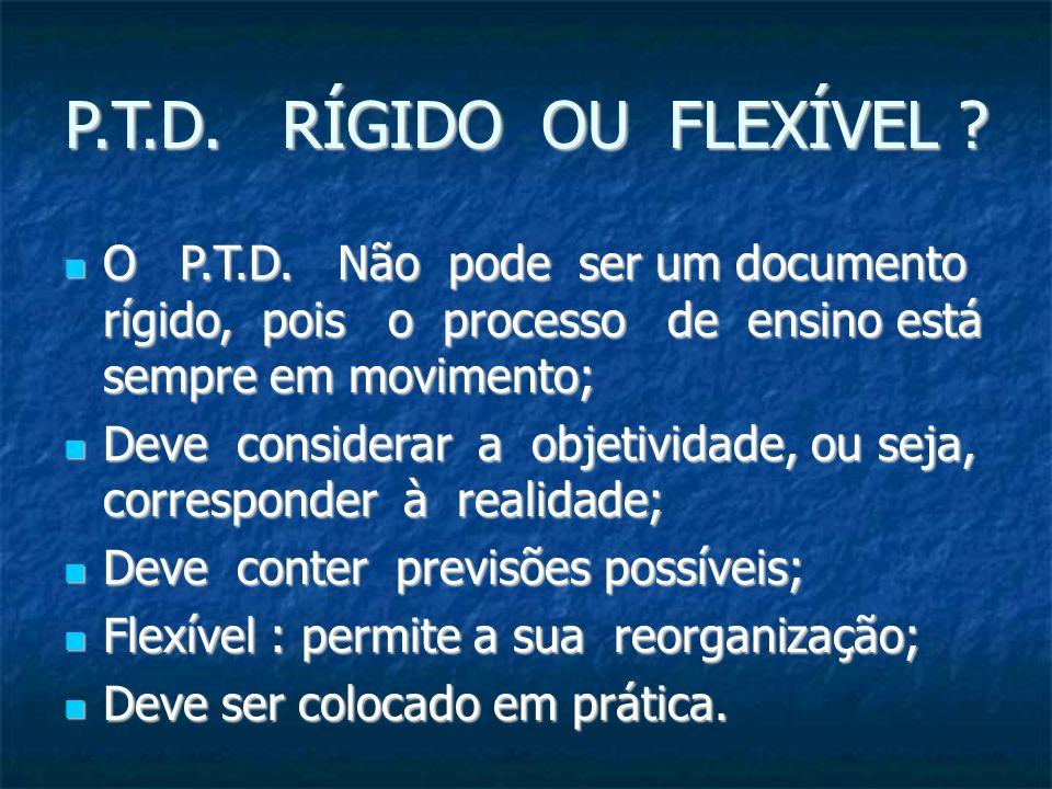 P.T.D. RÍGIDO OU FLEXÍVEL O P.T.D. Não pode ser um documento rígido, pois o processo de ensino está sempre em movimento;