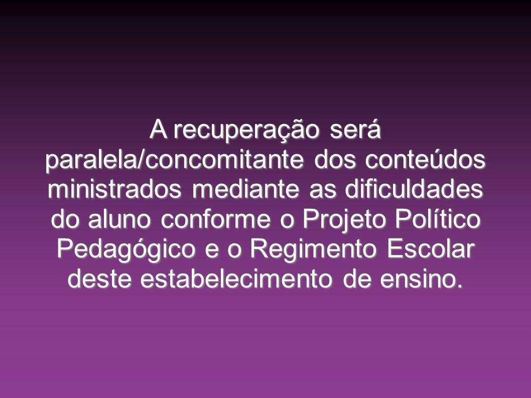 A recuperação será paralela/concomitante dos conteúdos ministrados mediante as dificuldades do aluno conforme o Projeto Político Pedagógico e o Regimento Escolar deste estabelecimento de ensino.