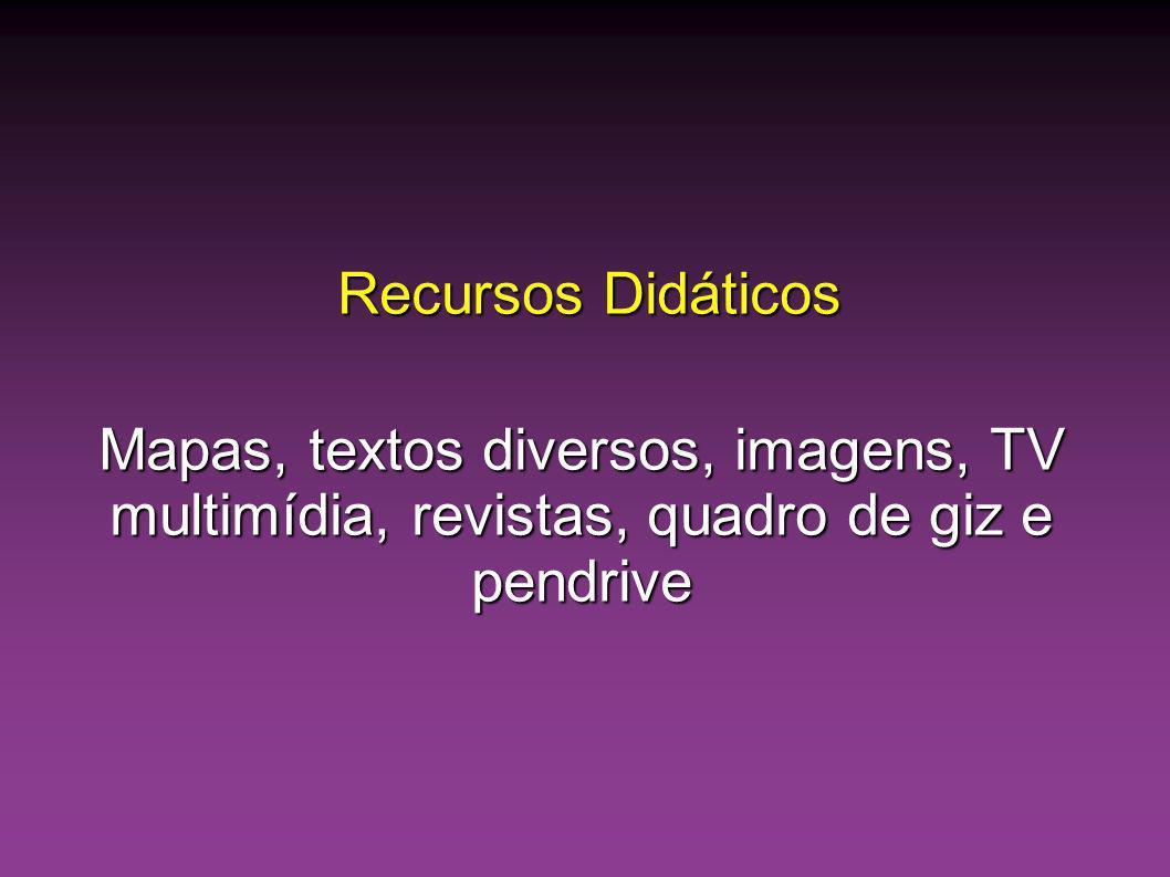 Recursos Didáticos Mapas, textos diversos, imagens, TV multimídia, revistas, quadro de giz e pendrive.