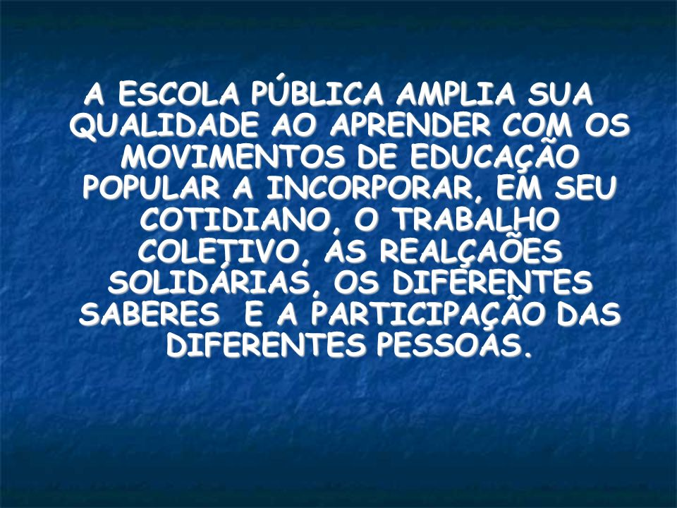 A ESCOLA PÚBLICA AMPLIA SUA QUALIDADE AO APRENDER COM OS MOVIMENTOS DE EDUCAÇÃO POPULAR A INCORPORAR, EM SEU COTIDIANO, O TRABALHO COLETIVO, AS REALÇAÕES SOLIDÁRIAS, OS DIFERENTES SABERES E A PARTICIPAÇÃO DAS DIFERENTES PESSOAS.