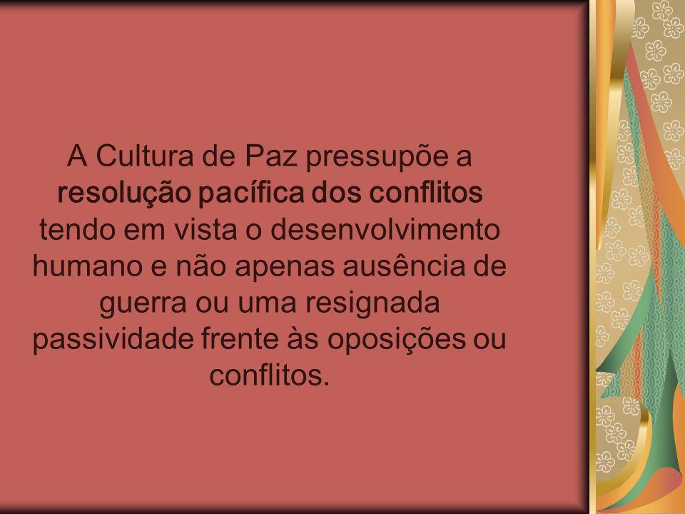 A Cultura de Paz pressupõe a resolução pacífica dos conflitos tendo em vista o desenvolvimento humano e não apenas ausência de guerra ou uma resignada passividade frente às oposições ou conflitos.