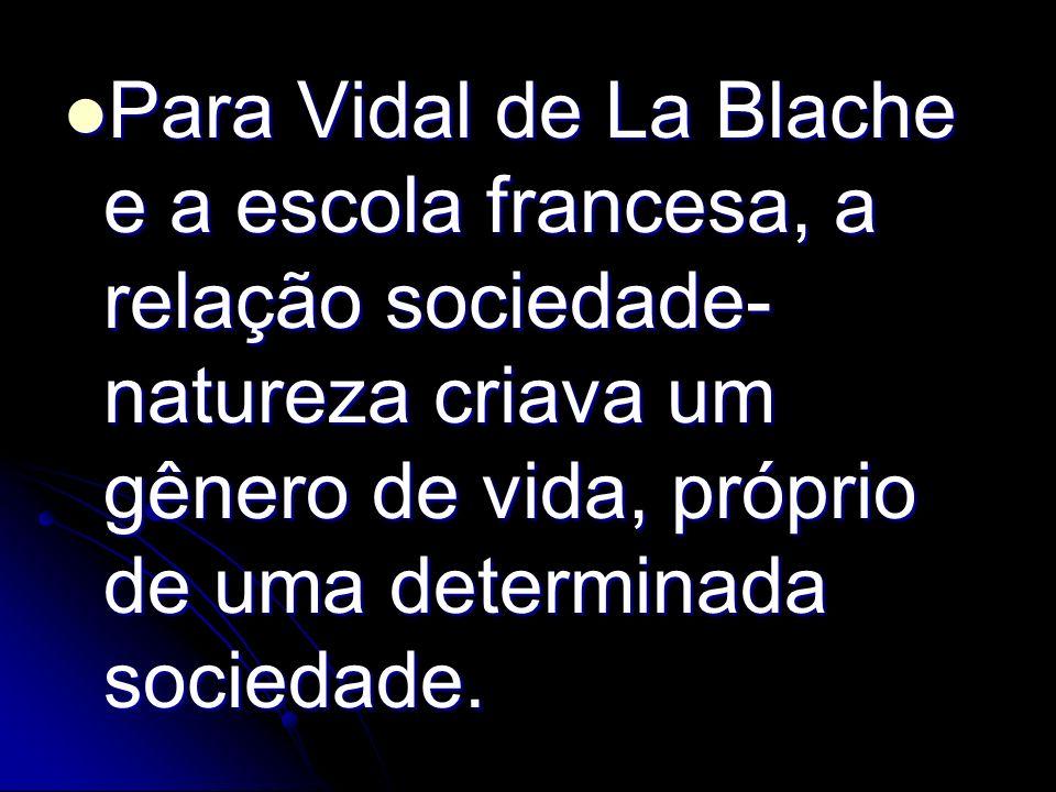 Para Vidal de La Blache e a escola francesa, a relação sociedade-natureza criava um gênero de vida, próprio de uma determinada sociedade.