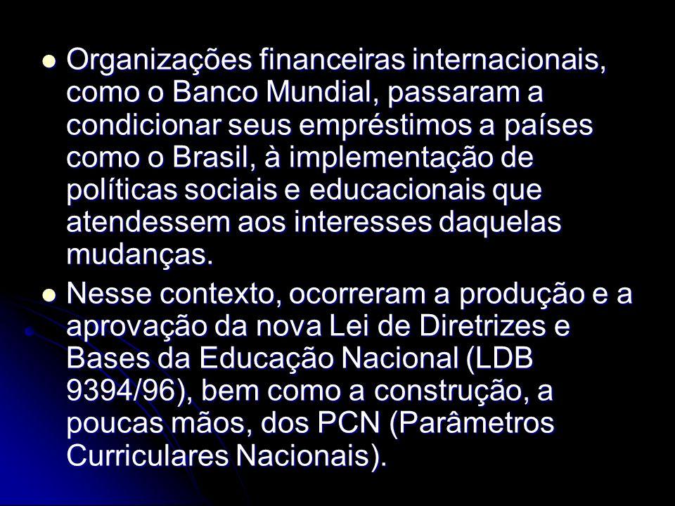 Organizações financeiras internacionais, como o Banco Mundial, passaram a condicionar seus empréstimos a países como o Brasil, à implementação de políticas sociais e educacionais que atendessem aos interesses daquelas mudanças.