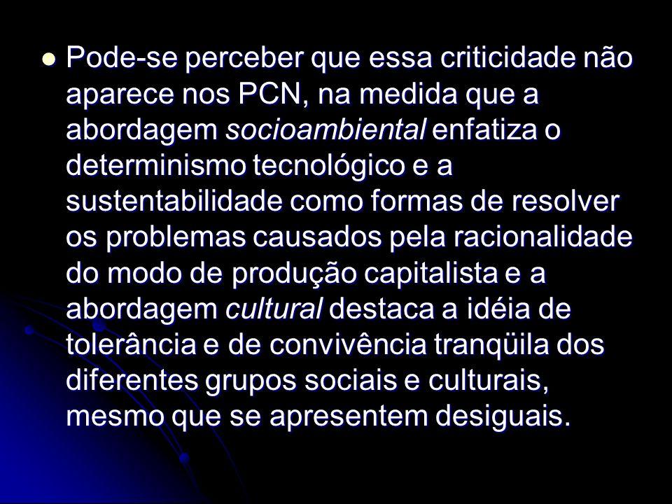 Pode-se perceber que essa criticidade não aparece nos PCN, na medida que a abordagem socioambiental enfatiza o determinismo tecnológico e a sustentabilidade como formas de resolver os problemas causados pela racionalidade do modo de produção capitalista e a abordagem cultural destaca a idéia de tolerância e de convivência tranqüila dos diferentes grupos sociais e culturais, mesmo que se apresentem desiguais.
