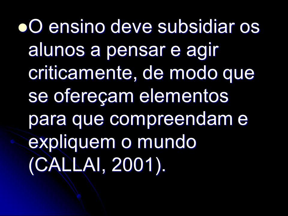 O ensino deve subsidiar os alunos a pensar e agir criticamente, de modo que se ofereçam elementos para que compreendam e expliquem o mundo (CALLAI, 2001).