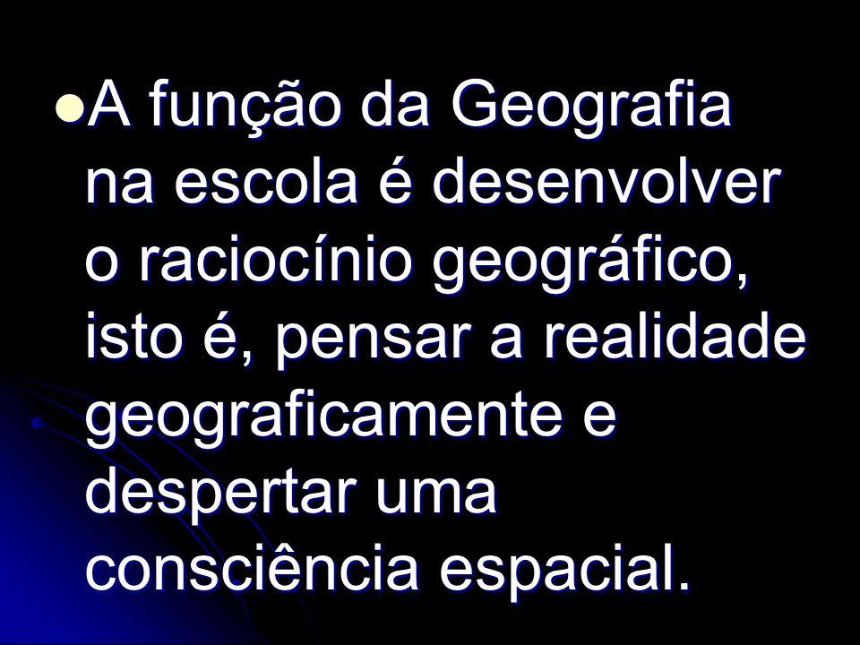 A função da Geografia na escola é desenvolver o raciocínio geográfico, isto é, pensar a realidade geograficamente e despertar uma consciência espacial.