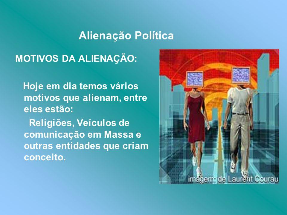 Alienação Política MOTIVOS DA ALIENAÇÃO: Hoje em dia temos vários motivos que alienam, entre eles estão: