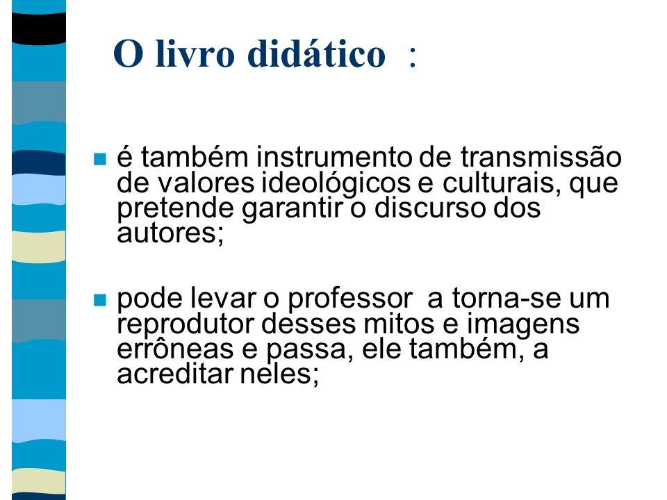 O livro didático :é também instrumento de transmissão de valores ideológicos e culturais, que pretende garantir o discurso dos autores;