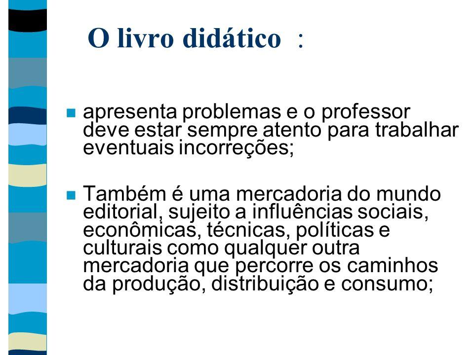 O livro didático : apresenta problemas e o professor deve estar sempre atento para trabalhar eventuais incorreções;