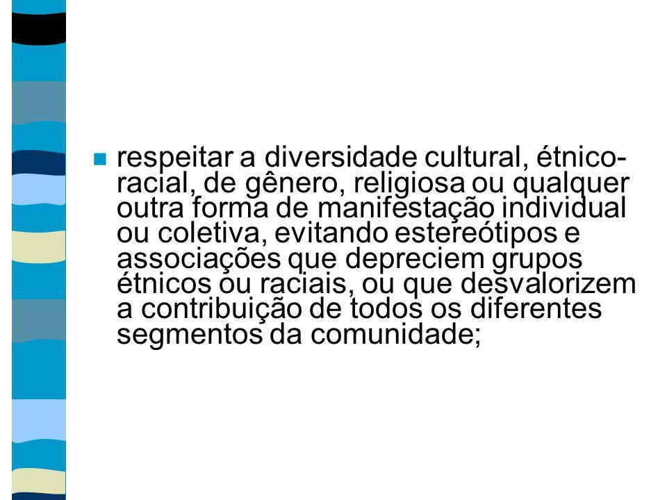 respeitar a diversidade cultural, étnico- racial, de gênero, religiosa ou qualquer outra forma de manifestação individual ou coletiva, evitando estereótipos e associações que depreciem grupos étnicos ou raciais, ou que desvalorizem a contribuição de todos os diferentes segmentos da comunidade;