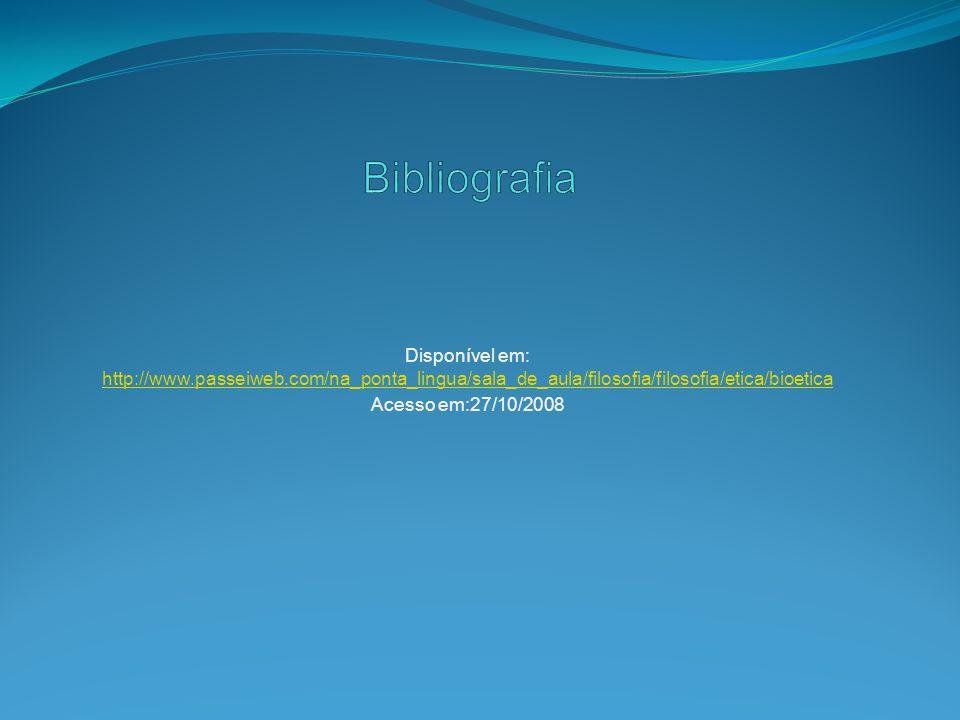 Bibliografia Disponível em: http://www.passeiweb.com/na_ponta_lingua/sala_de_aula/filosofia/filosofia/etica/bioetica.