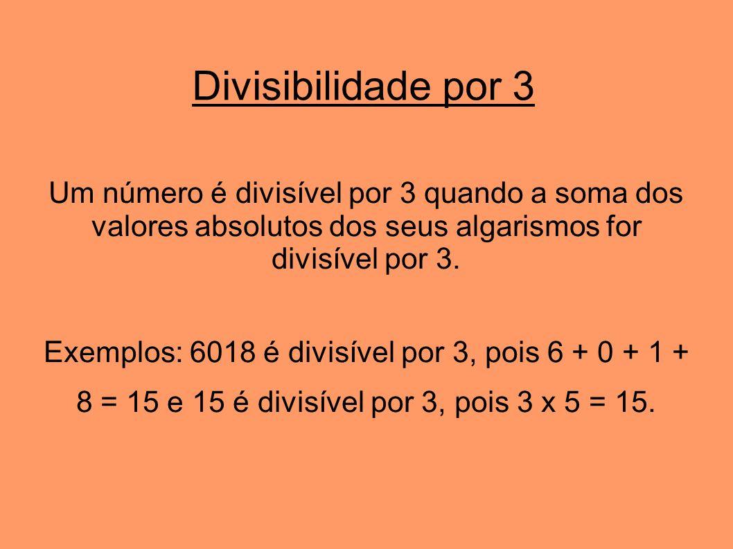Divisibilidade por 3 Um número é divisível por 3 quando a soma dos valores absolutos dos seus algarismos for divisível por 3.