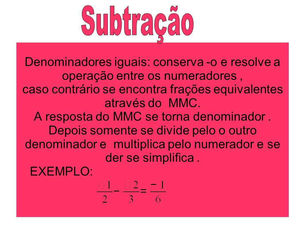 Subtração Denominadores iguais: conserva -o e resolve a operação entre os numeradores ,