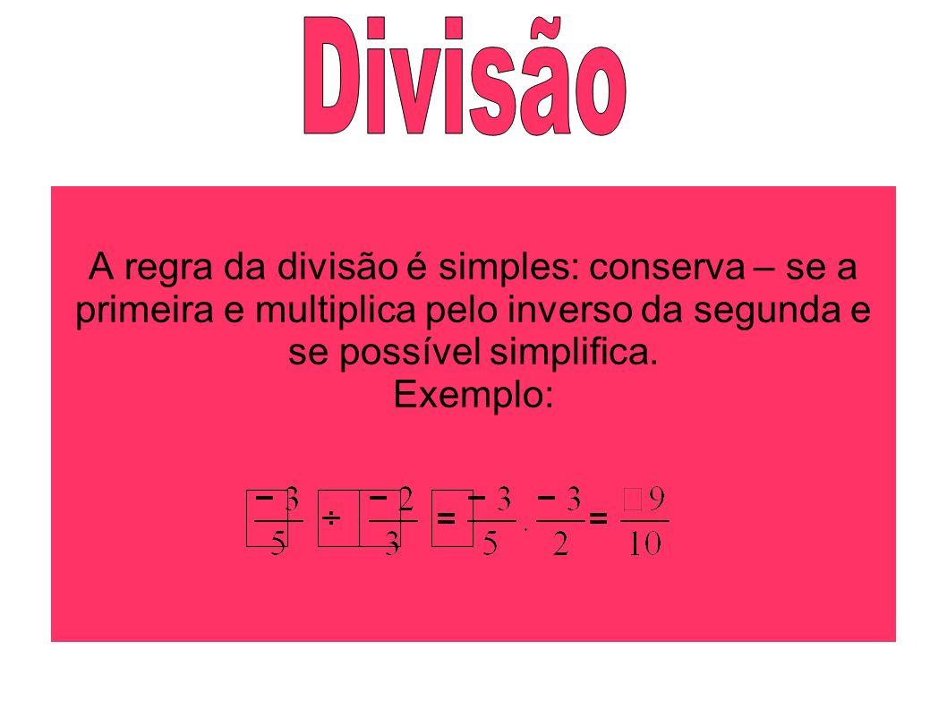 Divisão A regra da divisão é simples: conserva – se a primeira e multiplica pelo inverso da segunda e se possível simplifica.