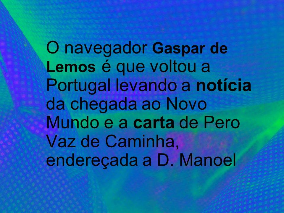 O navegador Gaspar de Lemos é que voltou a Portugal levando a notícia da chegada ao Novo Mundo e a carta de Pero Vaz de Caminha, endereçada a D.
