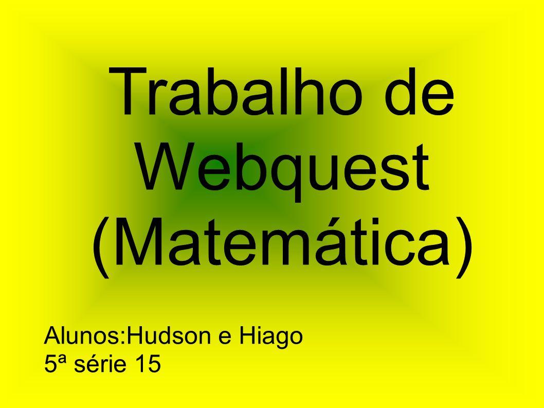 Trabalho de Webquest (Matemática) Alunos:Hudson e Hiago 5ª série 15