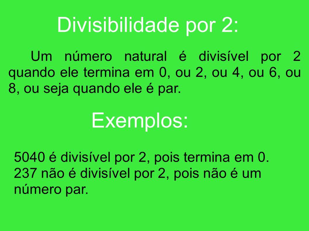 Divisibilidade por 2: Um número natural é divisível por 2 quando ele termina em 0, ou 2, ou 4, ou 6, ou 8, ou seja quando ele é par.