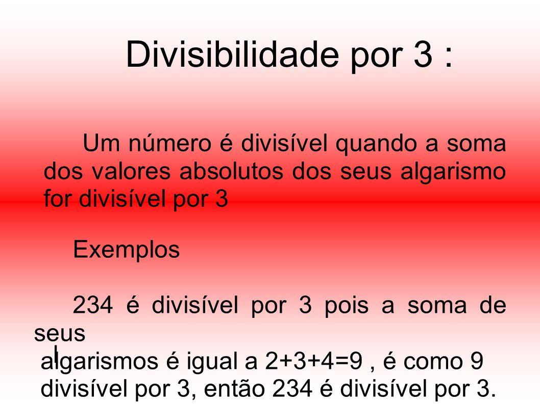 Divisibilidade por 3 : Um número é divisível quando a soma dos valores absolutos dos seus algarismo for divisível por 3.