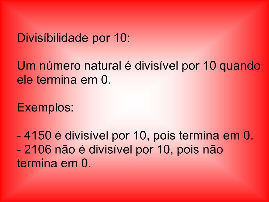 Divisíbilidade por 10: Um número natural é divisível por 10 quando ele termina em 0. Exemplos: - 4150 é divisível por 10, pois termina em 0.