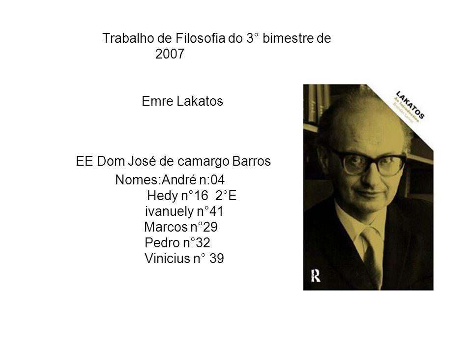 Trabalho de Filosofia do 3° bimestre de 2007 Emre Lakatos EE Dom José de camargo Barros Nomes:André n:04 Hedy n°16 2°E ivanuely n°41 Marcos n°29 Pedro n°32 Vinicius n° 39