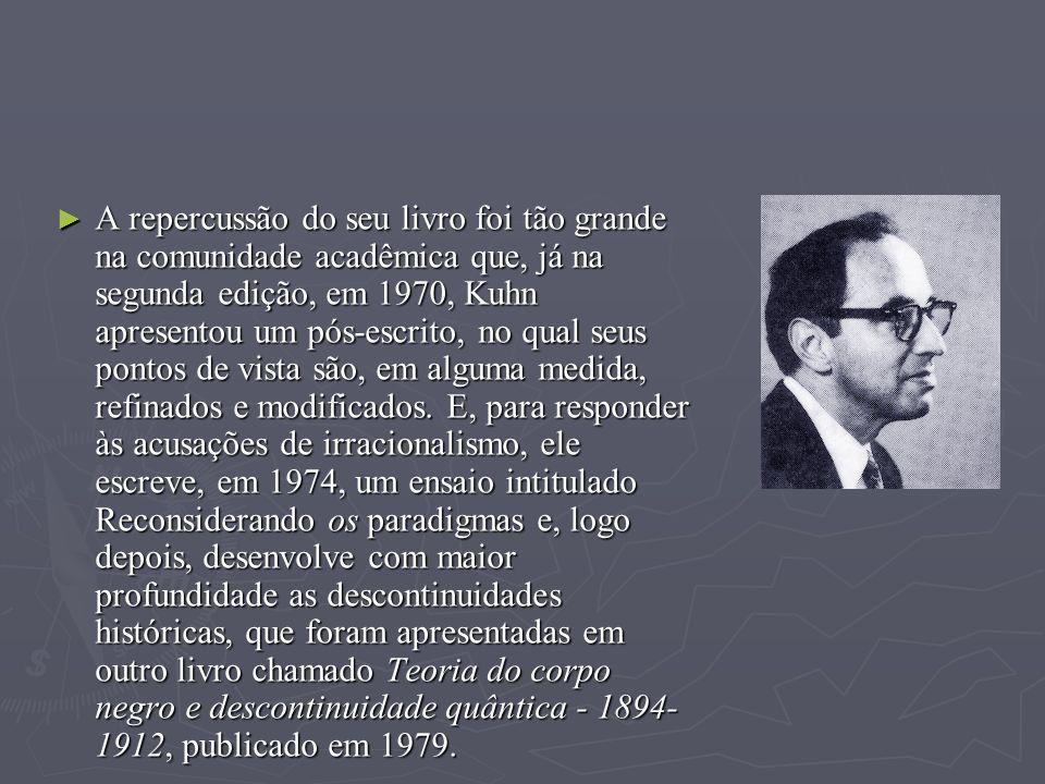 A repercussão do seu livro foi tão grande na comunidade acadêmica que, já na segunda edição, em 1970, Kuhn apresentou um pós-escrito, no qual seus pontos de vista são, em alguma medida, refinados e modificados.