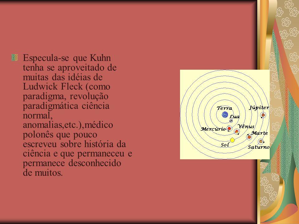 Especula-se que Kuhn tenha se aproveitado de muitas das idéias de Ludwick Fleck (como paradigma, revolução paradigmática ciência normal, anomalias,etc.),médico polonês que pouco escreveu sobre história da ciência e que permaneceu e permanece desconhecido de muitos.