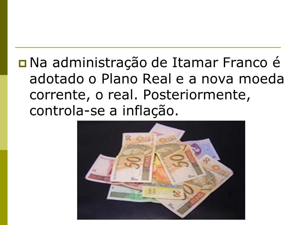 Na administração de Itamar Franco é adotado o Plano Real e a nova moeda corrente, o real.