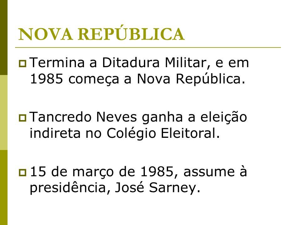 NOVA REPÚBLICA Termina a Ditadura Militar, e em 1985 começa a Nova República. Tancredo Neves ganha a eleição indireta no Colégio Eleitoral.