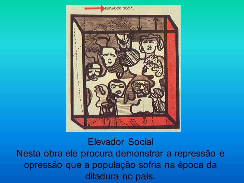 Elevador Social Nesta obra ele procura demonstrar a repressão e opressão que a população sofria na época da ditadura no país.