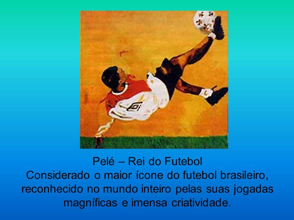 Pelé – Rei do Futebol Considerado o maior ícone do futebol brasileiro, reconhecido no mundo inteiro pelas suas jogadas magníficas e imensa criatividade.