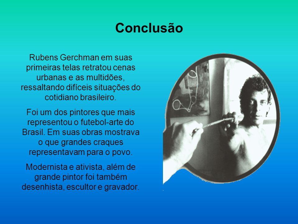 ConclusãoRubens Gerchman em suas primeiras telas retratou cenas urbanas e as multidões, ressaltando difíceis situações do cotidiano brasileiro.
