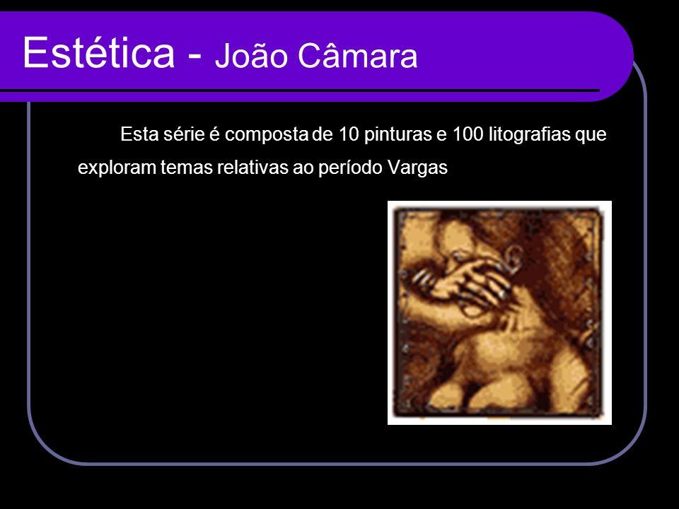 Estética - João CâmaraEsta série é composta de 10 pinturas e 100 litografias que exploram temas relativas ao período Vargas.
