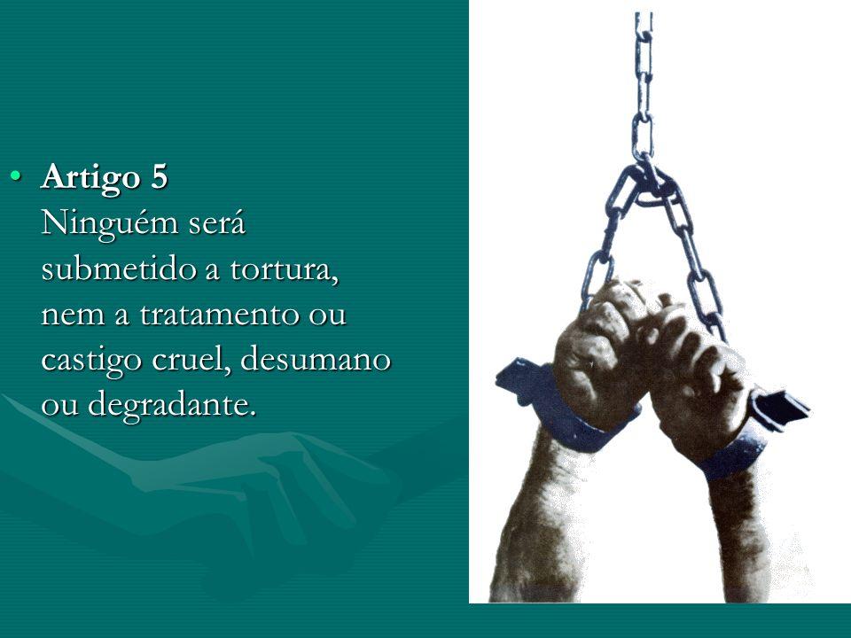 Artigo 5 Ninguém será submetido a tortura, nem a tratamento ou castigo cruel, desumano ou degradante.