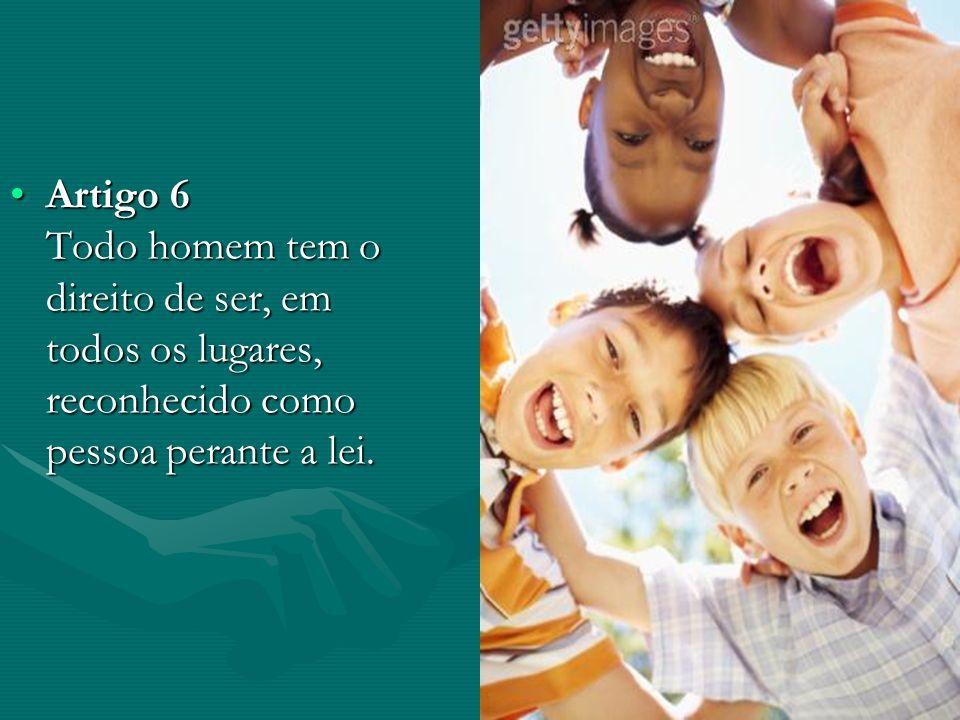 Artigo 6 Todo homem tem o direito de ser, em todos os lugares, reconhecido como pessoa perante a lei.