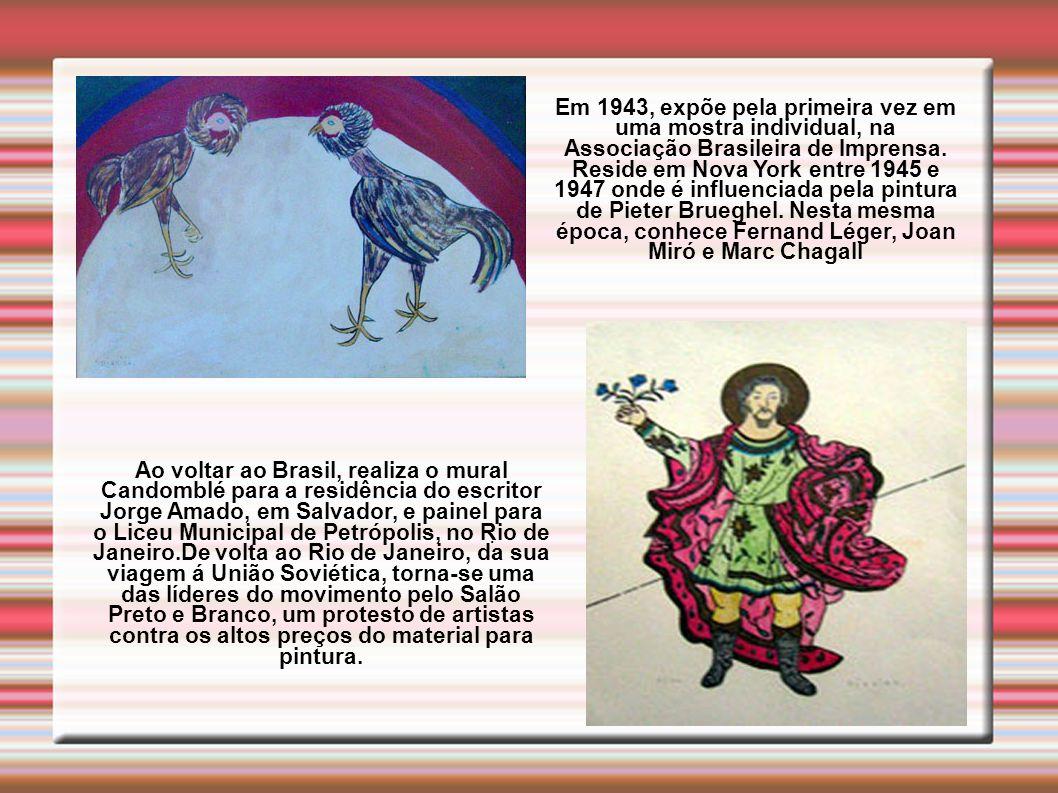 Em 1943, expõe pela primeira vez em uma mostra individual, na Associação Brasileira de Imprensa. Reside em Nova York entre 1945 e 1947 onde é influenciada pela pintura de Pieter Brueghel. Nesta mesma época, conhece Fernand Léger, Joan Miró e Marc Chagall