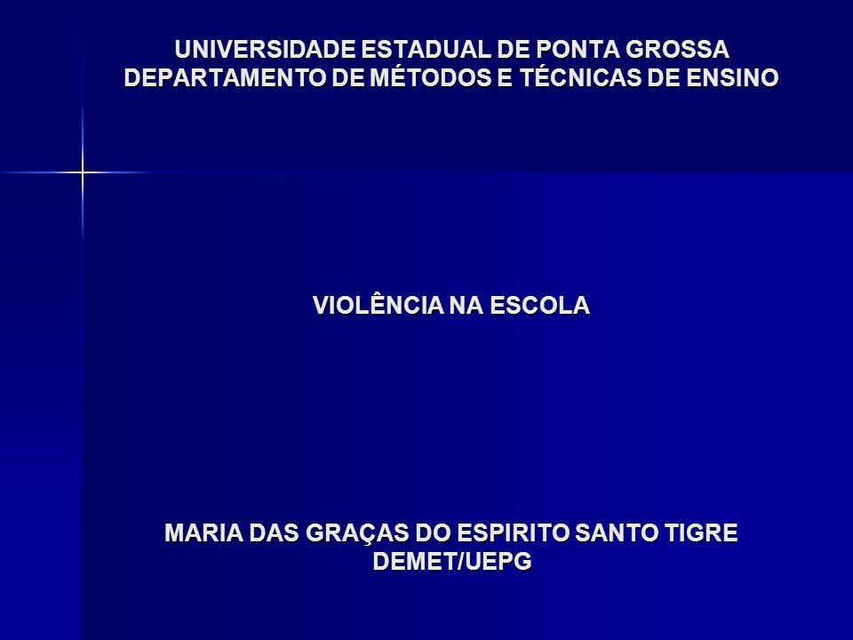 UNIVERSIDADE ESTADUAL DE PONTA GROSSA DEPARTAMENTO DE MÉTODOS E TÉCNICAS DE ENSINO VIOLÊNCIA NA ESCOLA MARIA DAS GRAÇAS DO ESPIRITO SANTO TIGRE DEMET/UEPG
