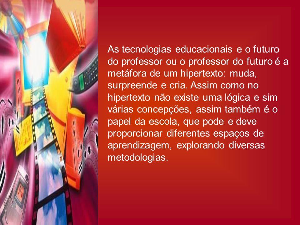 As tecnologias educacionais e o futuro do professor ou o professor do futuro é a metáfora de um hipertexto: muda, surpreende e cria. Assim como no hipertexto não existe uma lógica e sim várias concepções, assim também é o papel da escola, que pode e deve proporcionar diferentes espaços de aprendizagem, explorando diversas metodologias.