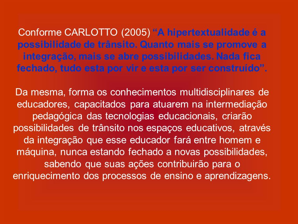 Conforme CARLOTTO (2005) A hipertextualidade é a possibilidade de trânsito. Quanto mais se promove a integração, mais se abre possibilidades. Nada fica fechado, tudo esta por vir e esta por ser construído .