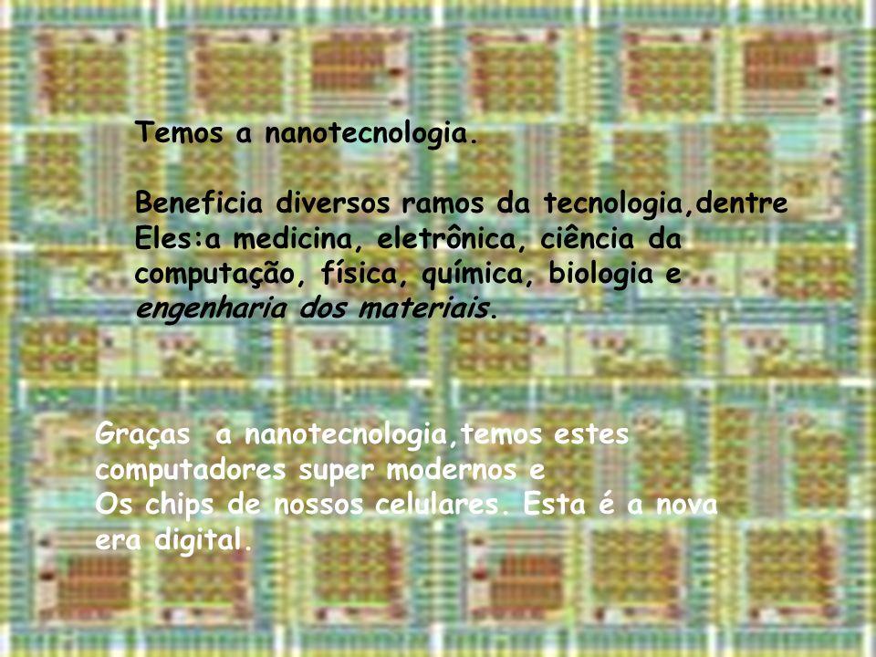 Temos a nanotecnologia.