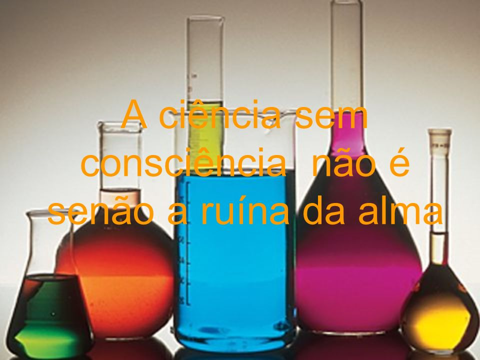 A ciência sem consciência não é senão a ruína da alma