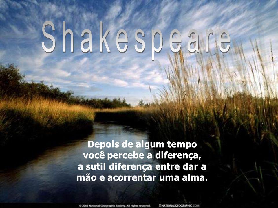 Shakespeare Depois de algum tempo você percebe a diferença, a sutil diferença entre dar a mão e acorrentar uma alma.