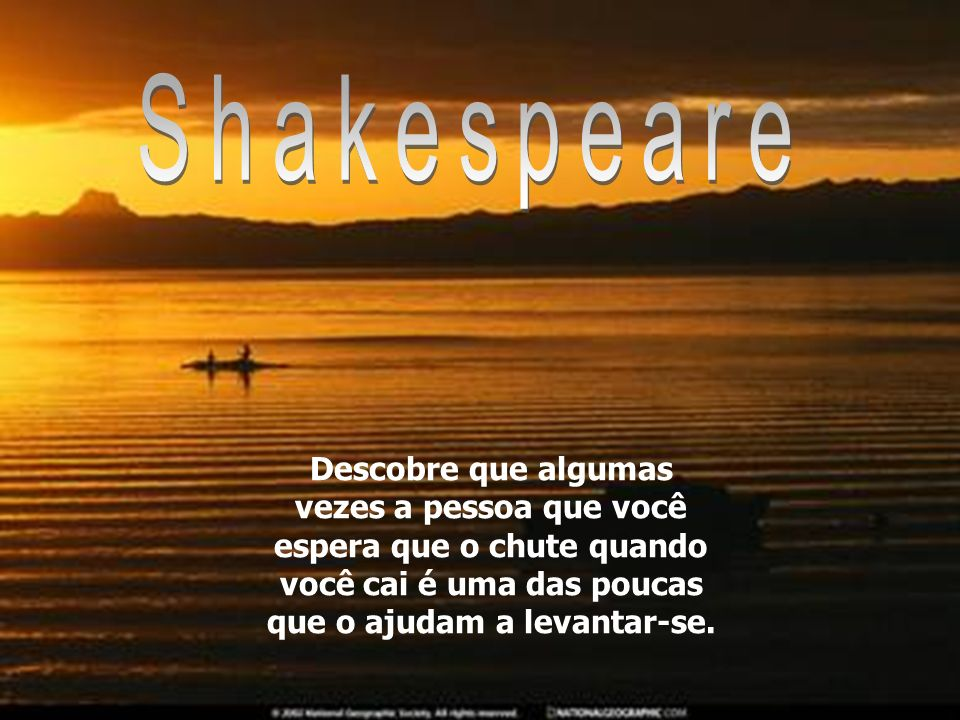 ShakespeareDescobre que algumas vezes a pessoa que você espera que o chute quando você cai é uma das poucas que o ajudam a levantar-se.