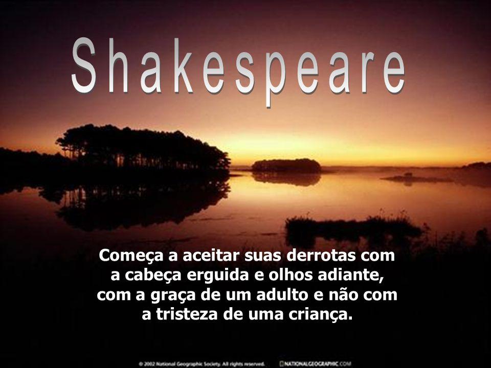 Shakespeare Começa a aceitar suas derrotas com a cabeça erguida e olhos adiante, com a graça de um adulto e não com a tristeza de uma criança.