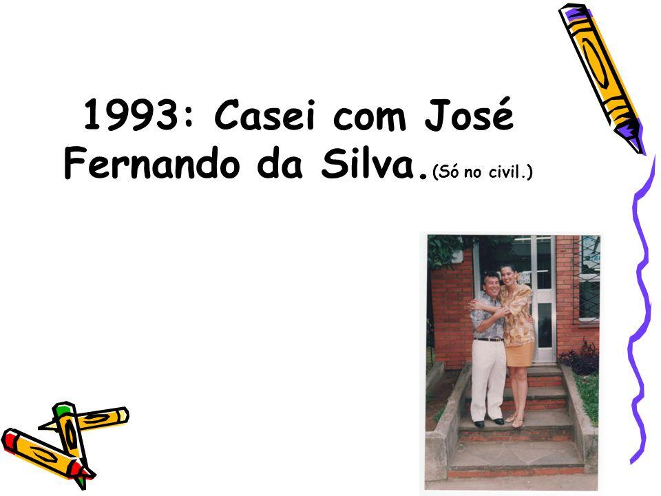 1993: Casei com José Fernando da Silva.(Só no civil.)