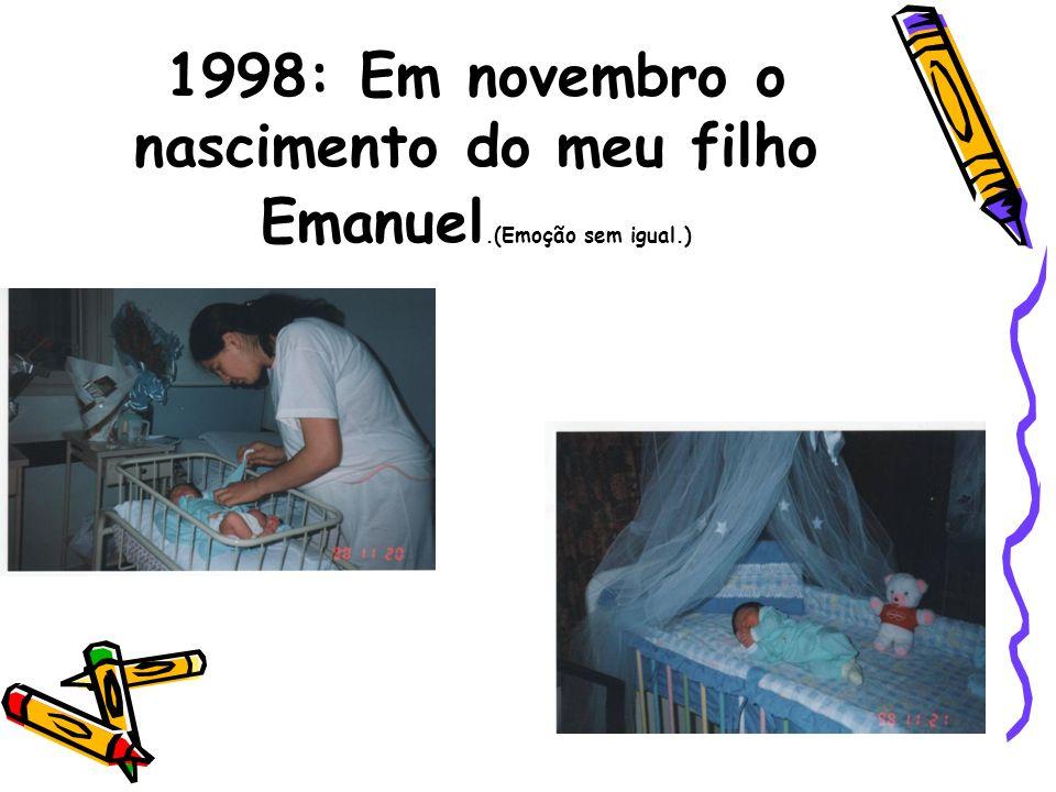1998: Em novembro o nascimento do meu filho Emanuel. (Emoção sem igual