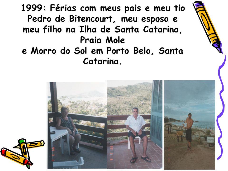 1999: Férias com meus pais e meu tio Pedro de Bitencourt, meu esposo e meu filho na Ilha de Santa Catarina, Praia Mole e Morro do Sol em Porto Belo, Santa Catarina.