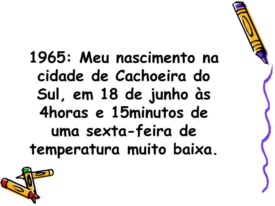 1965: Meu nascimento na cidade de Cachoeira do Sul, em 18 de junho às 4horas e 15minutos de uma sexta-feira de temperatura muito baixa.